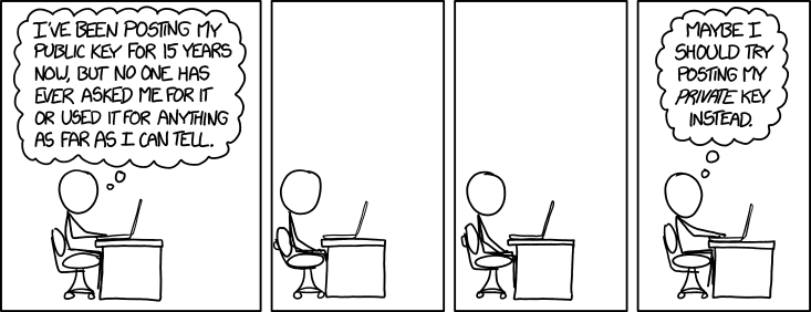 XKCD 1553: I've been posting my public key for 15 years now, but no one has ever asked me for it or used it for anything as far as I can tell. Maybe I should try posting my private key instead.